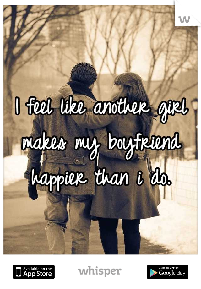 I feel like another girl makes my boyfriend happier than i do.