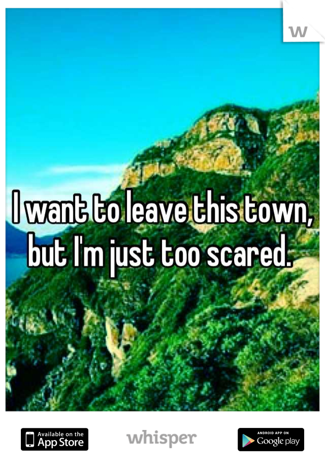 I want to leave this town, but I'm just too scared.