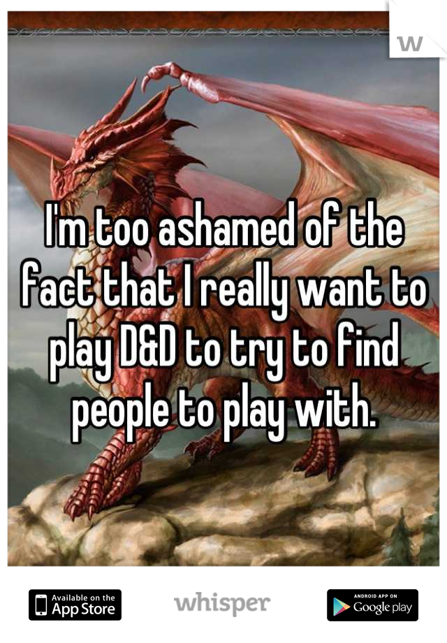 I'm too ashamed of the fact that I really want to play D&D to try to find people to play with.