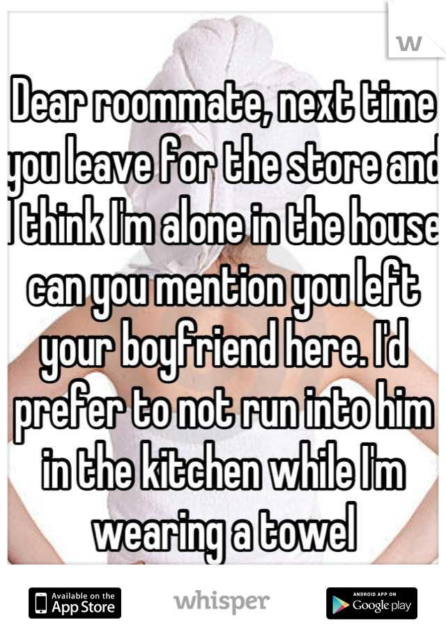 Dear roommate, next time you leave for the store and I think I'm alone in the house can you mention you left your boyfriend here. I'd prefer to not run into him in the kitchen while I'm wearing a towel