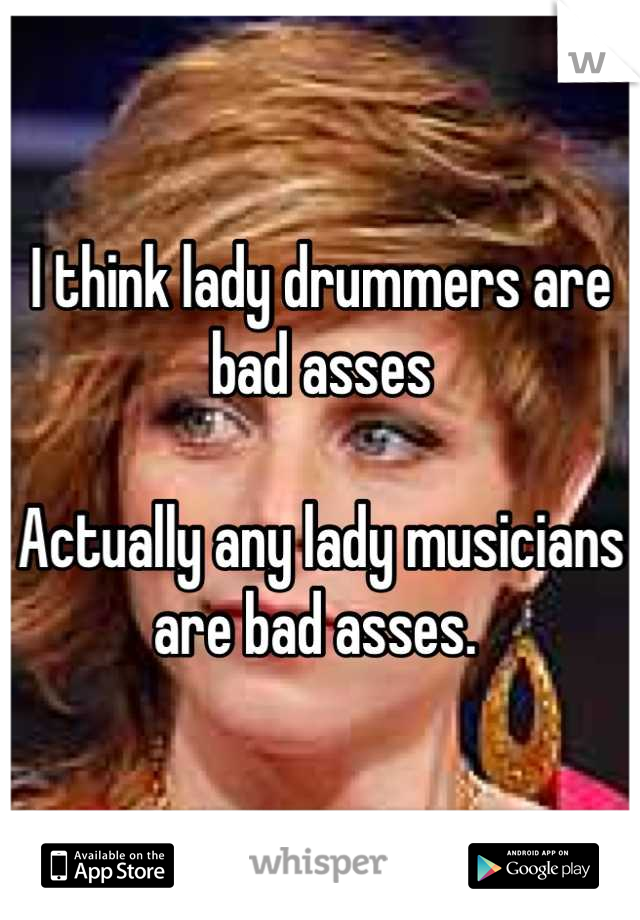 I think lady drummers are bad asses   Actually any lady musicians are bad asses.