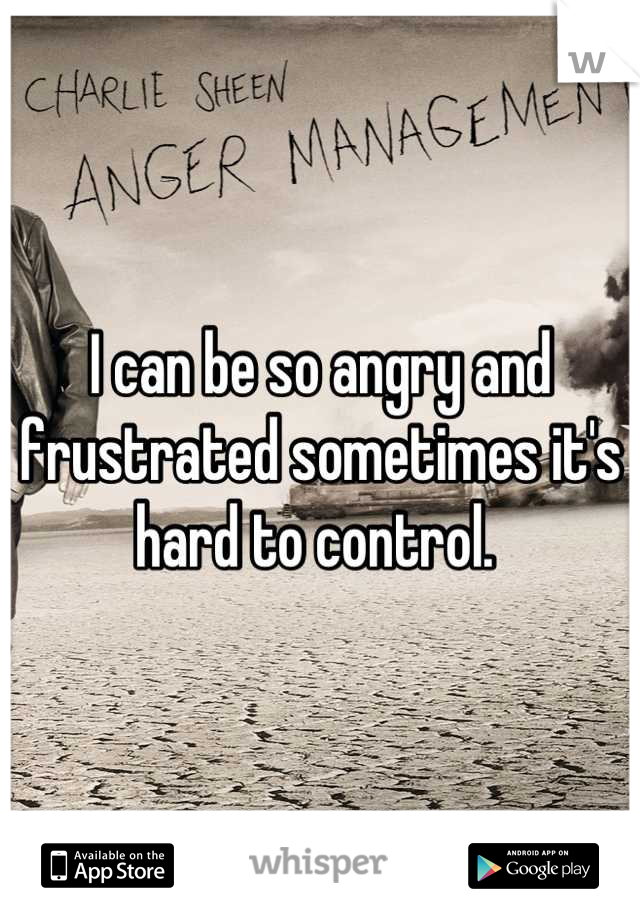 I can be so angry and frustrated sometimes it's hard to control.