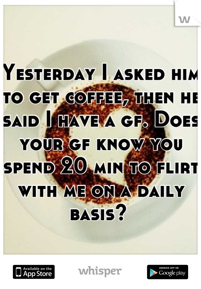 Yesterday I asked him to get coffee, then he said I have a gf. Does your gf know you spend 20 min to flirt with me on a daily basis?