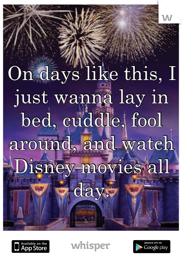 On days like this, I just wanna lay in bed, cuddle, fool around, and watch Disney movies all day.