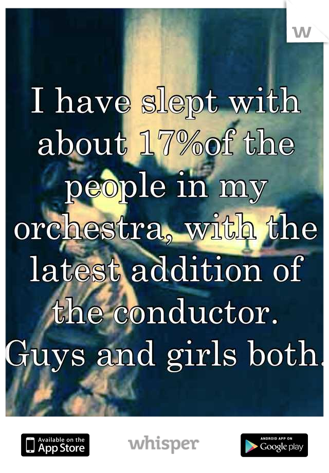 I have slept with about 17%of the people in my orchestra, with the latest addition of the conductor. Guys and girls both.