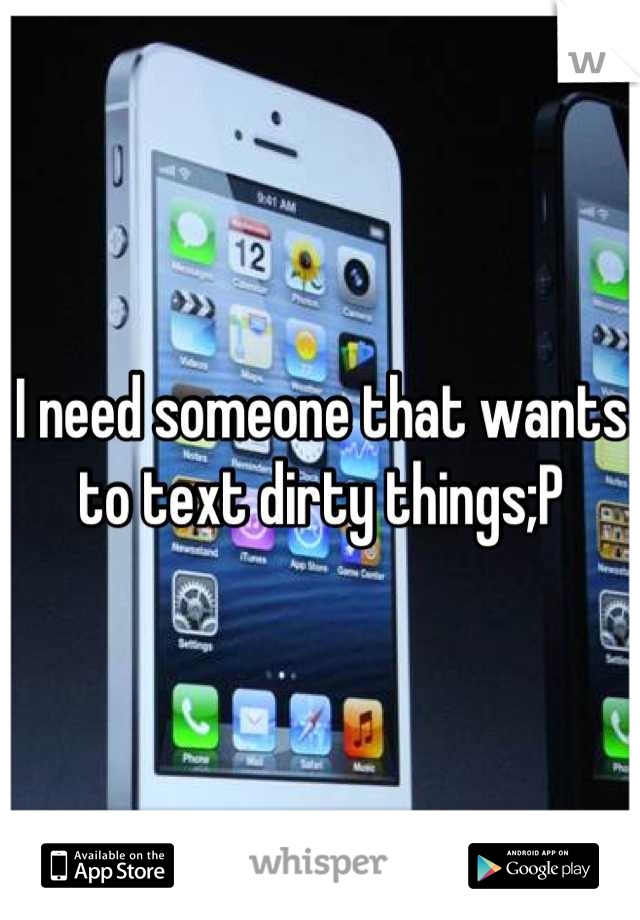 I need someone that wants to text dirty things;P