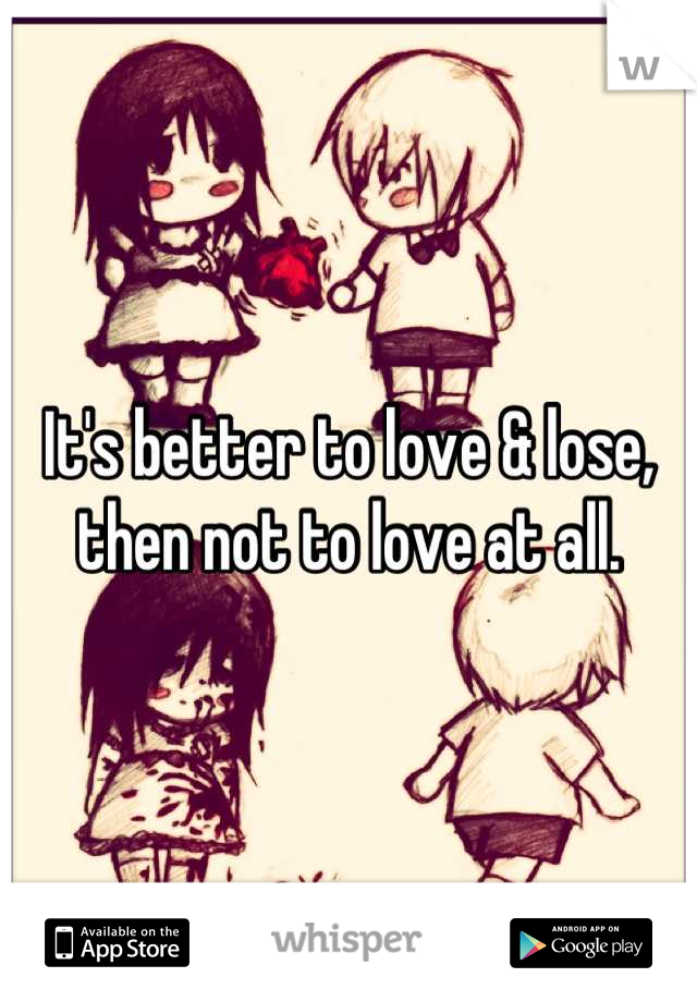 It's better to love & lose, then not to love at all.