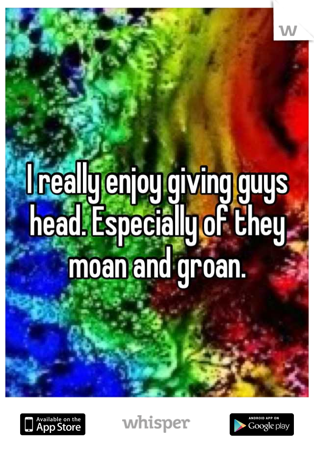 I really enjoy giving guys head. Especially of they moan and groan.