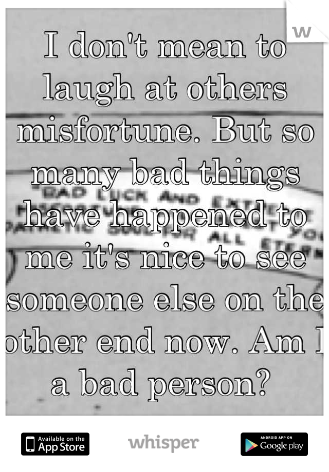 I don't mean to laugh at others misfortune. But so many bad things have happened to me it's nice to see someone else on the other end now. Am I a bad person?
