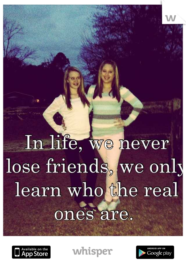 In life, we never lose friends, we only learn who the real ones are.
