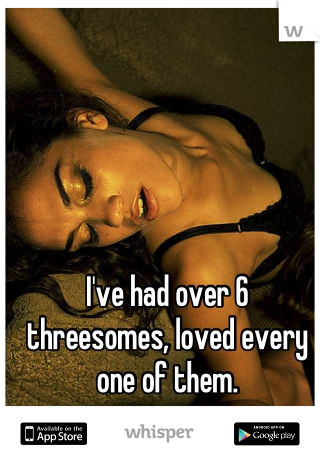 I've had over 6 threesomes, loved every one of them.