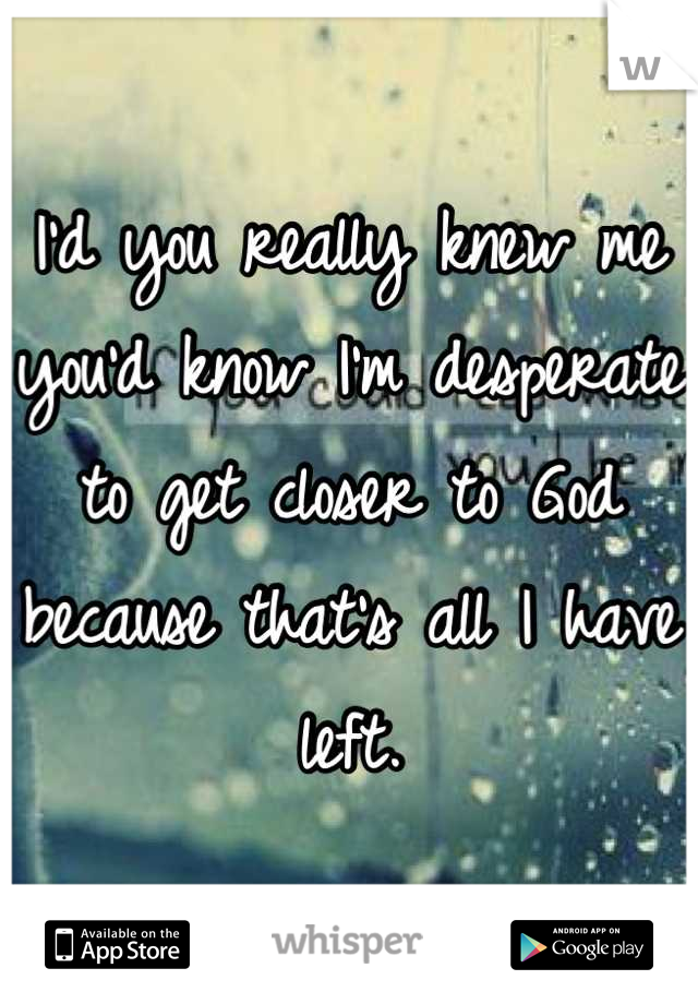 I'd you really knew me you'd know I'm desperate to get closer to God because that's all I have left.