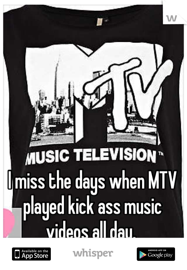 I miss the days when MTV played kick ass music videos all day.