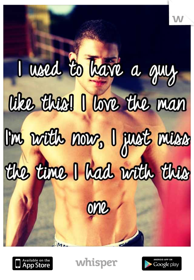 I used to have a guy like this! I love the man I'm with now, I just miss the time I had with this one