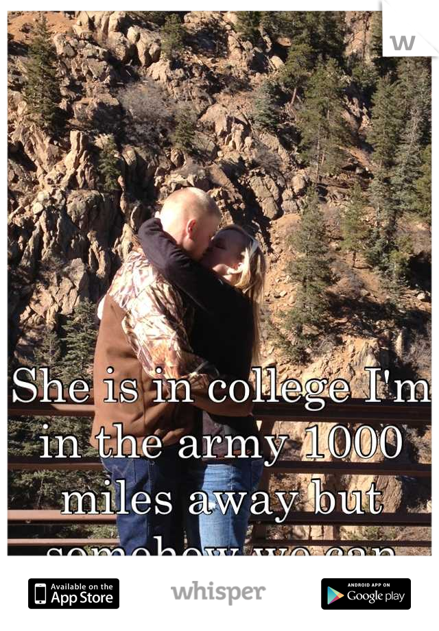 She is in college I'm in the army 1000 miles away but somehow we can make this work!