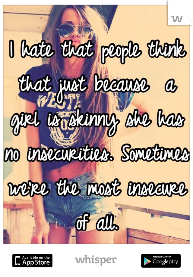 I hate that people think that just because  a girl is skinny she has no insecurities. Sometimes we're the most insecure of all.