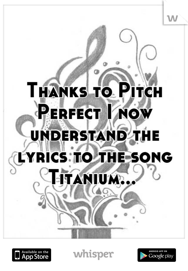 Thanks to Pitch Perfect I now understand the lyrics to the song Titanium...