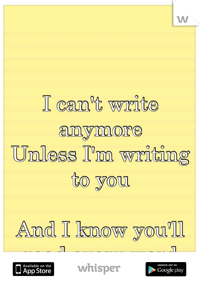 I can't write anymore  Unless I'm writing to you   And I know you'll read every word