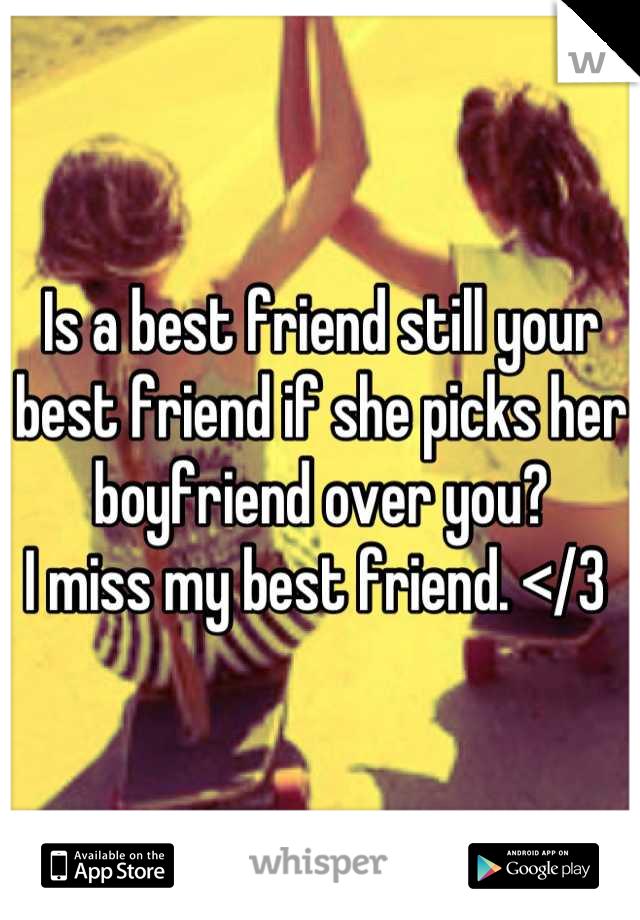 Is a best friend still your best friend if she picks her boyfriend over you? I miss my best friend. </3