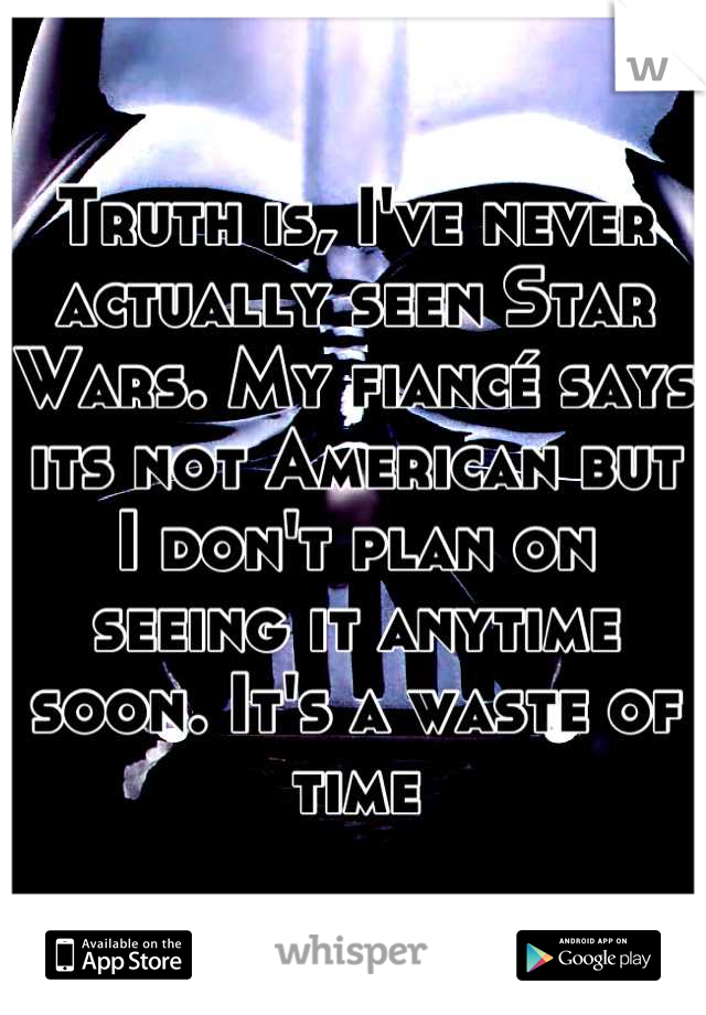 Truth is, I've never actually seen Star Wars. My fiancé says its not American but I don't plan on seeing it anytime soon. It's a waste of time