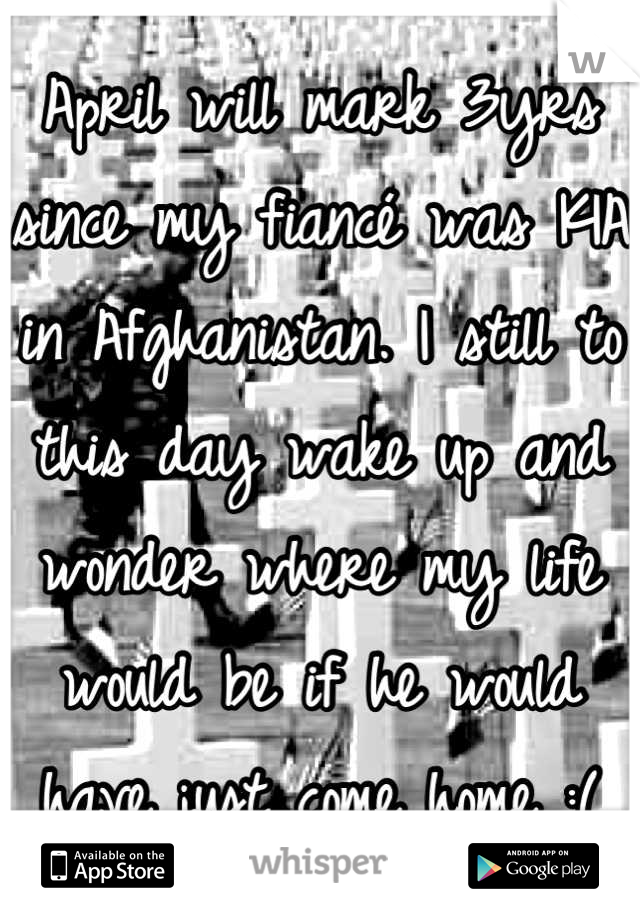 April will mark 3yrs since my fiancé was KIA in Afghanistan. I still to this day wake up and wonder where my life would be if he would have just come home :(