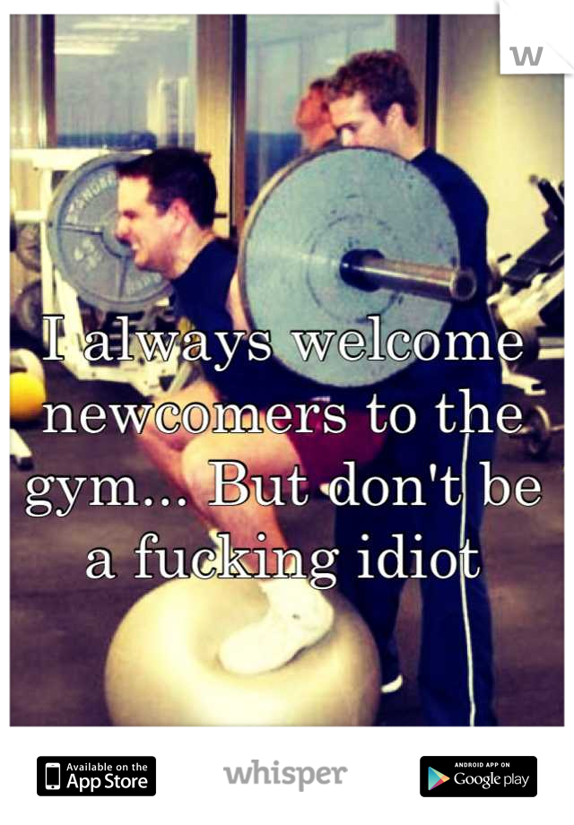 I always welcome newcomers to the gym... But don't be a fucking idiot