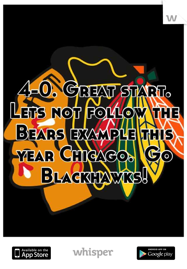 4-0. Great start.  Lets not follow the Bears example this year Chicago.  Go Blackhawks!