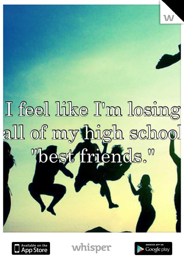 "I feel like I'm losing all of my high school ""best friends."""