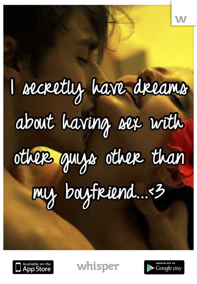 I secretly have dreams about having sex with other guys other than my boyfriend...<3