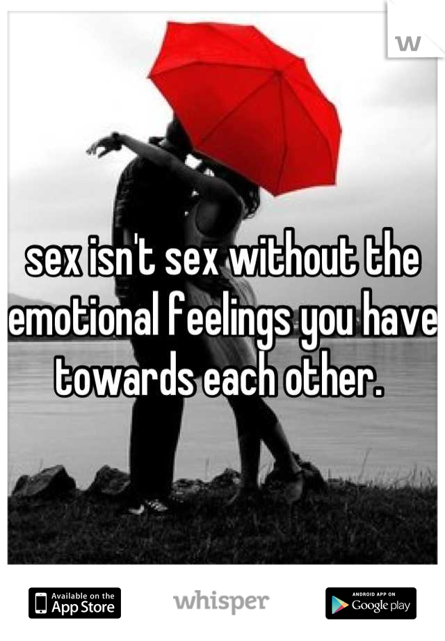 sex isn't sex without the emotional feelings you have towards each other.