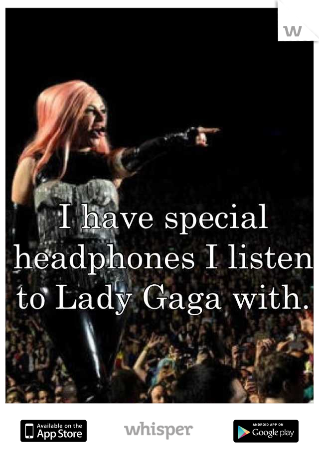 I have special headphones I listen to Lady Gaga with.
