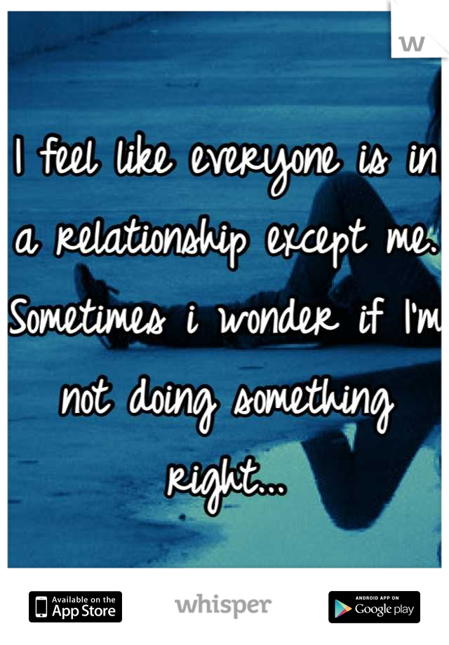 I feel like everyone is in a relationship except me. Sometimes i wonder if I'm not doing something right...
