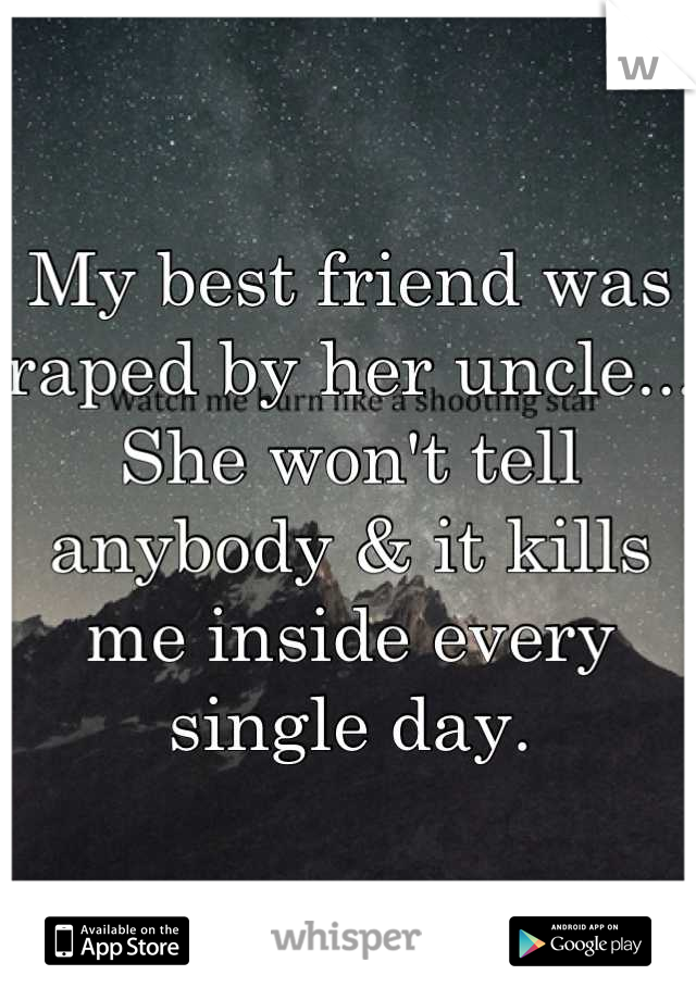My best friend was raped by her uncle... She won't tell anybody & it kills me inside every single day.