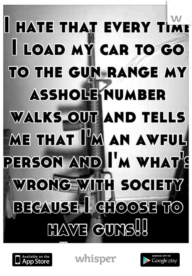 I hate that every time I load my car to go to the gun range my asshole number walks out and tells me that I'm an awful person and I'm what's wrong with society because I choose to have guns!! #bullshit