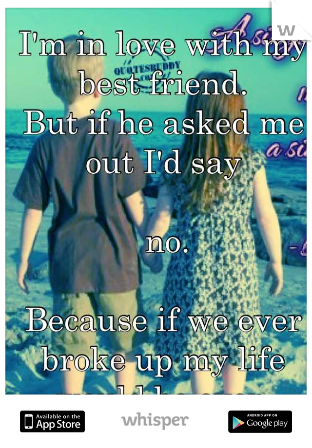 I'm in love with my best friend.  But if he asked me out I'd say   no.  Because if we ever broke up my life would be over.