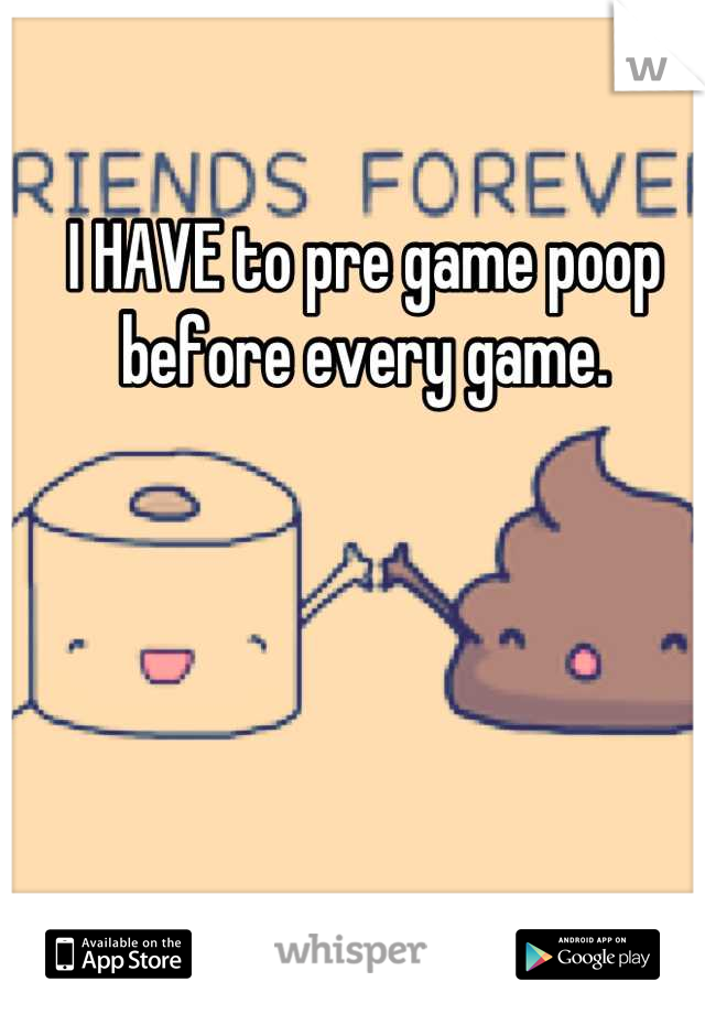 I HAVE to pre game poop before every game.