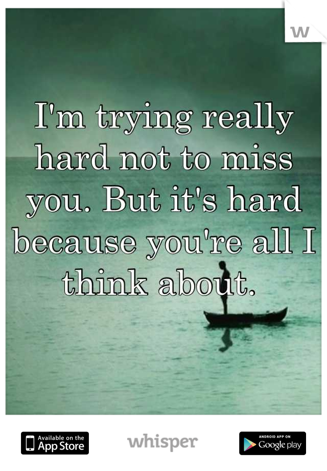 I'm trying really hard not to miss you. But it's hard because you're all I think about.