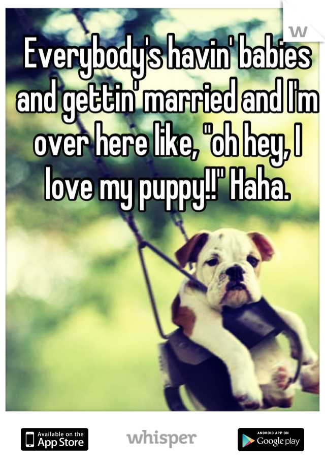 "Everybody's havin' babies and gettin' married and I'm over here like, ""oh hey, I love my puppy!!"" Haha."