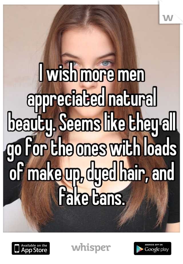 I wish more men appreciated natural beauty. Seems like they all go for the ones with loads of make up, dyed hair, and fake tans.