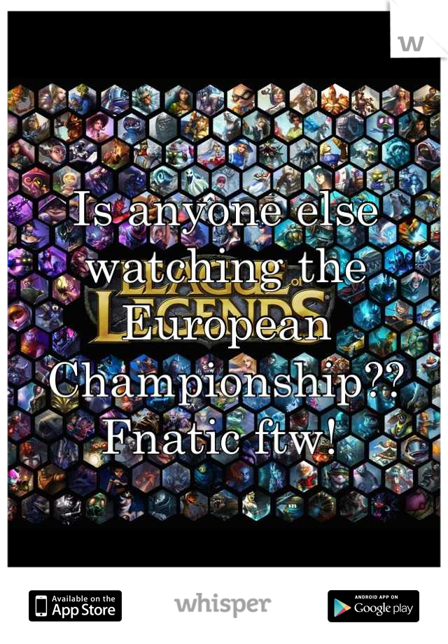 Is anyone else watching the European Championship??  Fnatic ftw!