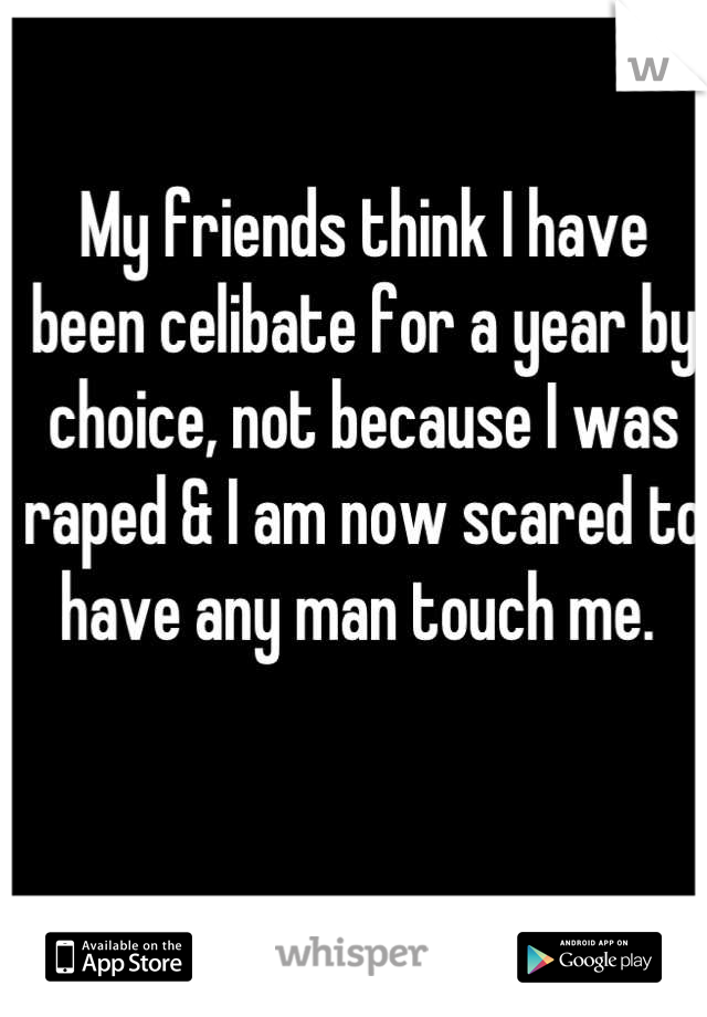 My friends think I have been celibate for a year by choice, not because I was raped & I am now scared to have any man touch me.