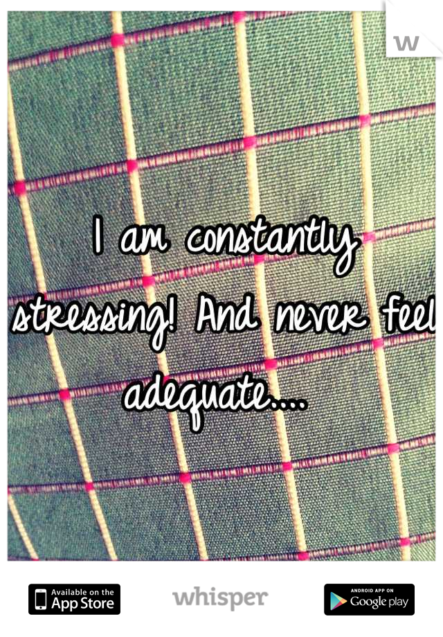 I am constantly stressing! And never feel adequate....