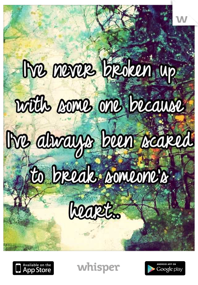 I've never broken up with some one because I've always been scared to break someone's heart..