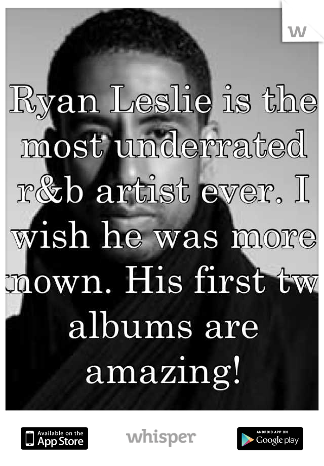 Ryan Leslie is the most underrated r&b artist ever. I wish he was more known. His first two albums are amazing!