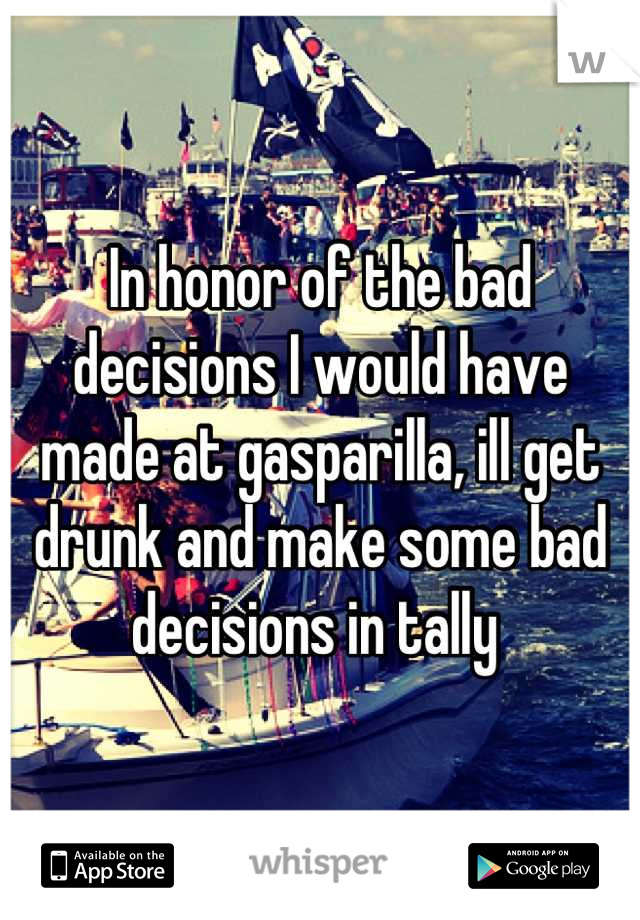 In honor of the bad decisions I would have made at gasparilla, ill get drunk and make some bad decisions in tally