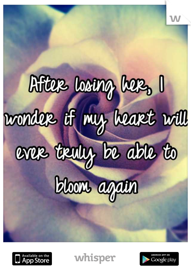 After losing her, I wonder if my heart will ever truly be able to bloom again