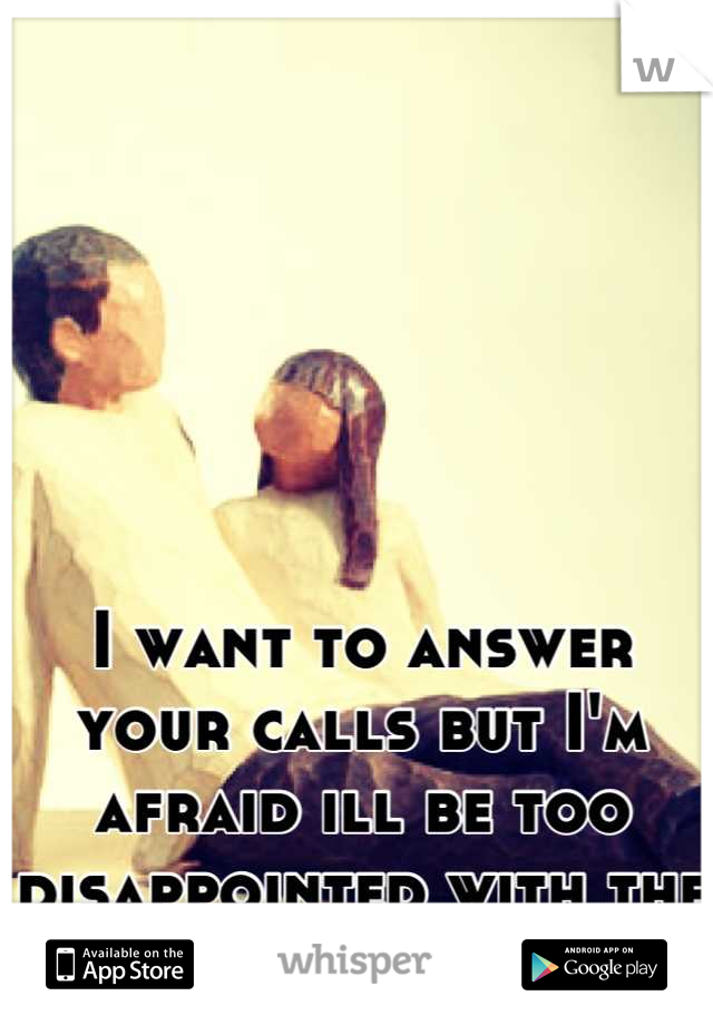 I want to answer your calls but I'm afraid ill be too disappointed with the outcome.