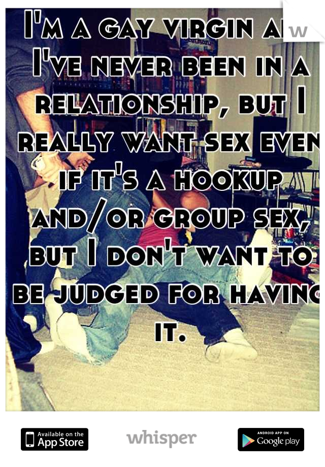 I'm a gay virgin and I've never been in a relationship, but I really want sex even if it's a hookup and/or group sex, but I don't want to be judged for having it.