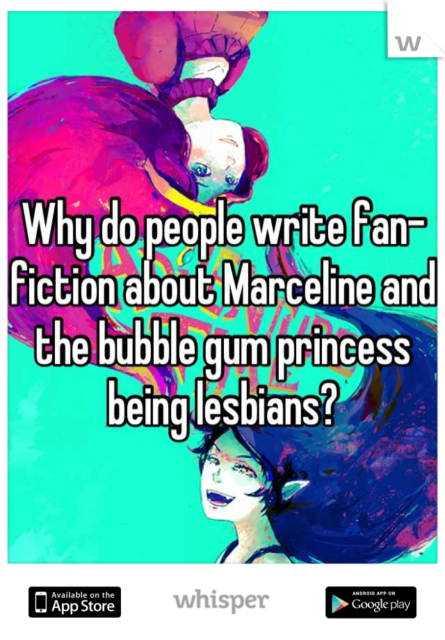 Why do people write fan-fiction about Marceline and the bubble gum princess being lesbians?