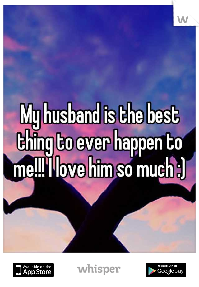 My husband is the best thing to ever happen to me!!! I love him so much :)